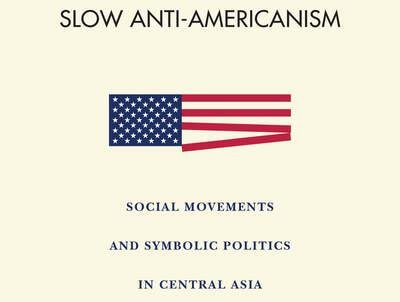 Slow Anti-Americanism: Social Movements and Symbolic Politics in Central Asia
